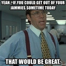 Office Space Boss - yeah... if you could get out of your jammies sometime today  that would be great.