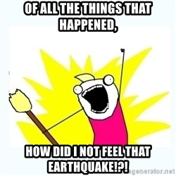 All the things - Of All The Things That Happened, How Did I Not Feel That Earthquake!?!