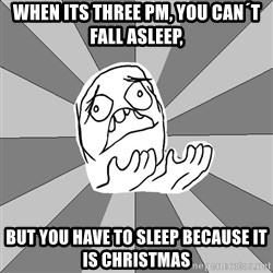 Whyyy??? - WHEN ITS THREE PM, YOU CAN´T FALL ASLEEP, BUT YOU HAVE TO SLEEP BECAUSE IT IS CHRISTMAS