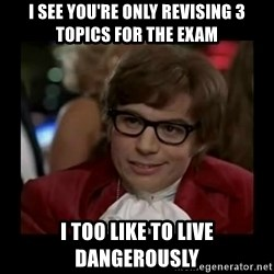 Dangerously Austin Powers - I see you're only revising 3 topics for the exam I too like to live dangerously