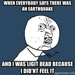 Y U No - when everybody says there was an earthquake and i was ligit dead because i did'nt feel it