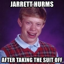Bad Luck Brian - Jarrett Hurms after taking the suit off
