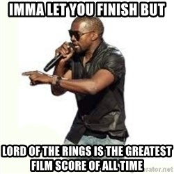 Imma Let you finish kanye west - Imma let you finish but lord of the rings is the greatest film score of all time