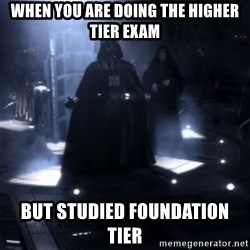 Darth Vader - Nooooooo - When you are doing the Higher Tier exam But studied Foundation Tier