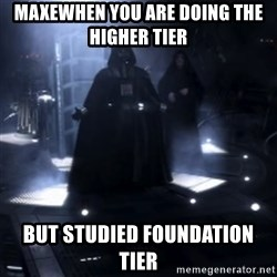 Darth Vader - Nooooooo - MAXEWhen you are doing the higher tier  But studied foundation tier