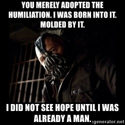 Bane Meme - You merely adopted the humiliation. I was born into it. Molded by it. I did not see hope until i was already a man.