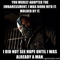 Bane Meme - You merely adopted the embaressment. I was born into it. Molded by it. I did not see hope until i was already a man.