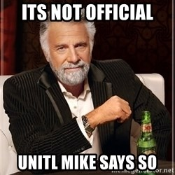 The Most Interesting Man In The World - Its not official Unitl Mike says so