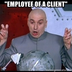 """dr. evil quote - """"Employee of a client"""""""