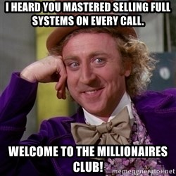 Willy Wonka - I heard you mastered selling full systems on every call.  Welcome to the millionaires club!