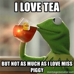 Kermit The Frog Drinking Tea - I Love Tea BUT NOT AS MUCH AS I LOVE MISS PIGGY