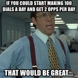 Office Space Boss - If you could start making 100 dials a day and get 2 opps per day That would be great....