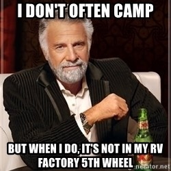 The Most Interesting Man In The World - i don't often camp but when i do, it's not in my rv factory 5th wheel