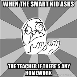 Whyyy??? - when the smart kid asks   the teacher if there's any homework