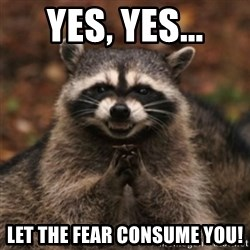 evil raccoon - Yes, yes... let the fear consume you!