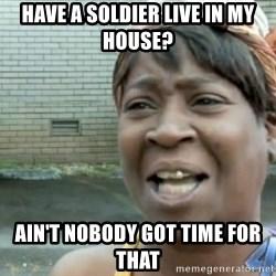 Xbox one aint nobody got time for that shit. - have a soldier live in my house? ain't nobody got time for that