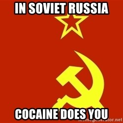 In Soviet Russia - in soviet russia cocaine does you