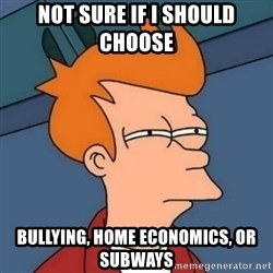Not sure if troll - not sure if i should choose bullying, home economics, or subways