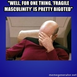 "Picard facepalm  - ""well, for one thing, 'fragile masculinity' is pretty bigoted"""