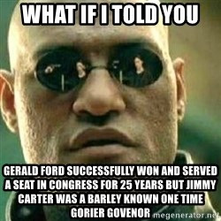 What If I Told You - what if i told you Gerald ford successfully won and served a seat in congress for 25 years but jimmy carter was a barley known one time gorier govenor