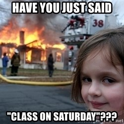 """Disaster Girl - Have you just said """"class on Saturday""""???"""