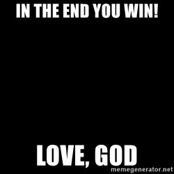 Blank Black - In the end you win! Love, God