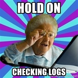 old lady - Hold on  Checking logs