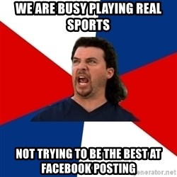 kenny powers - We are busy playing real sports  Not trying to be the best at Facebook posting