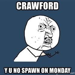 Y U No - CRAWFORD Y U NO SPAWN ON MONDAY