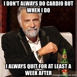 The Most Interesting Man In The World - I don't always do cardio but when I do I always quit for at least a week after
