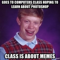 Bad Luck Brian - goes to computers class hoping to learn about photoshop class is about memes