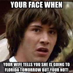 Conspiracy Keanu - Your face when Your wife tells you she is going to Florida tomorrow but your not!