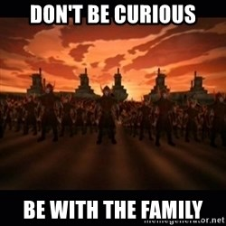until the fire nation attacked. - Don't be curious Be with the family