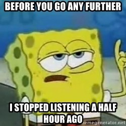Tough Spongebob - BEFORE YOU GO ANY FURTHER I STOPPED LISTENING A HALF HOUR AGO