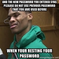 Russell Westbrook - And the new password you entered syas pleaase do not use prevous password that you jave used before When your resting your password