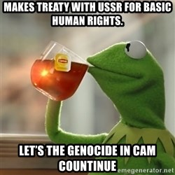 Kermit The Frog Drinking Tea - Makes treaty with USSR for basic human rights. Let's the genocide in cam countinue