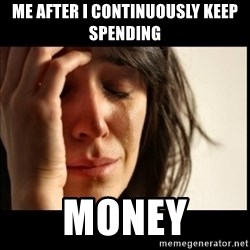 First World Problems - me after i continuously keep spending  MONEY