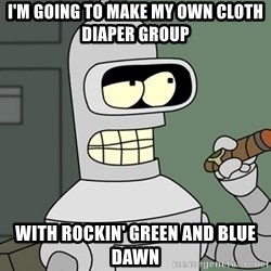 Typical Bender - I'm going to make my own Cloth diaper group With Rockin' Green and blue Dawn