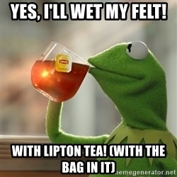 Kermit The Frog Drinking Tea - Yes, I'll wet my felt! With Lipton Tea! (with the bag in it)