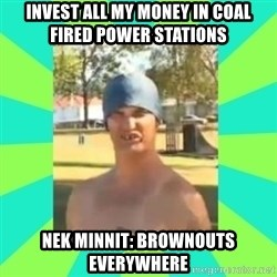 Nek minnit man - invest all my money in coal fired power stations Nek minnit: brownouts everywhere