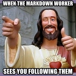 buddy jesus - when the markdown worker sees you following them