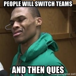 Russell Westbrook - People will switch teams and then ques