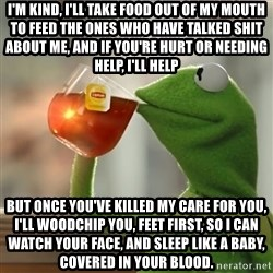 Kermit The Frog Drinking Tea - I'm kind, I'll take food out of my mouth to feed the ones who have talked shit about me, and if you're hurt or needing help, I'll help But once you've killed my care for you, I'll woodchip you, feet first, so I can watch your face, and sleep like a baby, covered in your blood.
