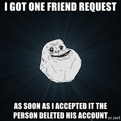 Forever Alone - I got one friend request  As soon as I accepted it the person deleted his account