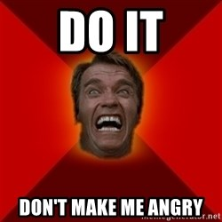 Angry Arnold - DO IT DON'T MAKE ME ANGRY