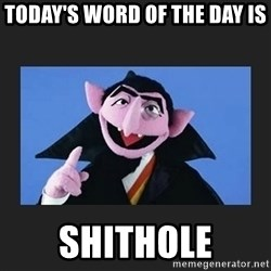 The Count from Sesame Street - Today's word of the day is  SHITHOLE