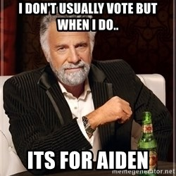 The Most Interesting Man In The World - I don't usually vote but when i do.. its for aiden