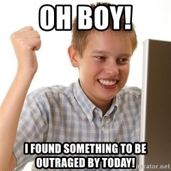First Day on the internet kid - OH BOY! I found something to be outraged by today!