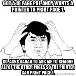 wtf jackie chan lol - Got a 10 page pdf. Andy wants a printer to print page 1. So, asks Sarah to ask me to remove all of the other pages so the printer can print page 1.