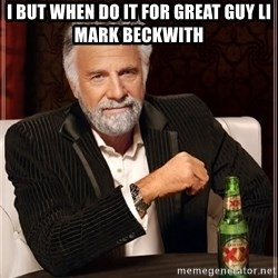 The Most Interesting Man In The World - I but when do it for great guy li Mark Beckwith